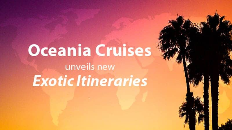 Oceania Cruises Unveils New Exotic Itineraries