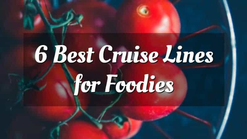 6 Best Cruise Lines for Foodies
